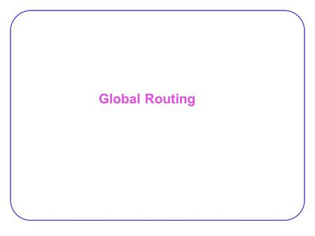 Global Routing. ENTITY test is port a: in bit; end ENTITY test; DRC LVS ERC Circuit Design Functional Design and Logic Design Physical Design Physical.