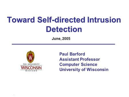 Toward Self-directed Intrusion Detection Paul Barford Assistant Professor Computer Science University of Wisconsin June, 2005.