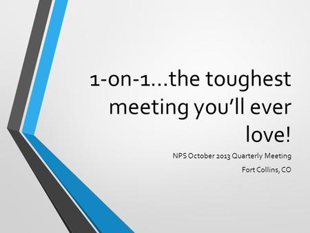 1-on-1…the toughest meeting you'll ever love! NPS October 2013 Quarterly Meeting Fort Collins, CO.