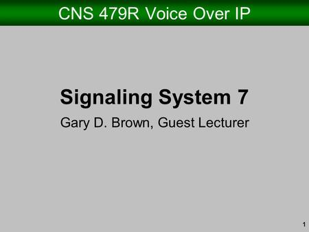 1 CNS 479R Voice Over IP Signaling System 7 Gary D. Brown, Guest Lecturer.