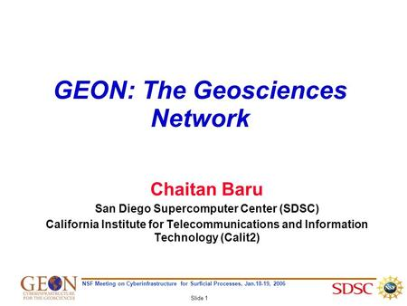NSF Meeting on Cyberinfrastructure for Surficial Processes, Jan.18-19, 2006 Slide 1 GEON: The Geosciences Network Chaitan Baru San Diego Supercomputer.
