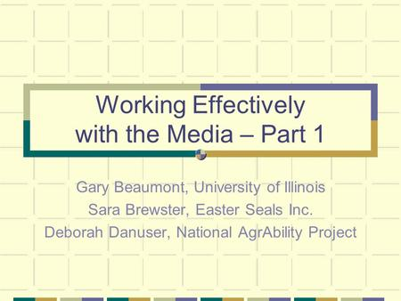 Working Effectively with the Media – Part 1 Gary Beaumont, University of Illinois Sara Brewster, Easter Seals Inc. Deborah Danuser, National AgrAbility.