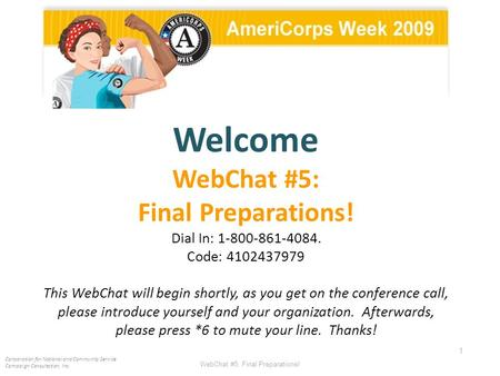 WebChat #5: Final Preparations! 1 Welcome WebChat #5: Final Preparations! Dial In: 1-800-861-4084. Code: 4102437979 This WebChat will begin shortly, as.