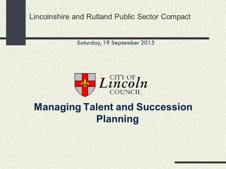 Lincolnshire and Rutland Public Sector Compact Managing Talent and Succession Planning Saturday, 19 September 2015.