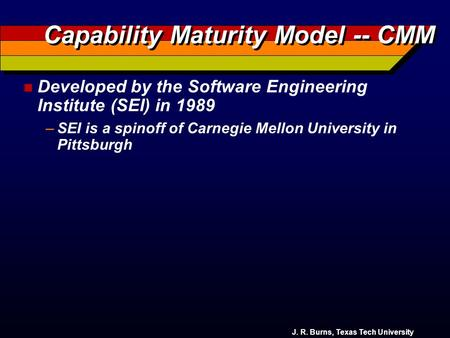 J. R. Burns, Texas Tech University Capability Maturity Model -- CMM n Developed by the Software Engineering Institute (SEI) in 1989 –SEI is a spinoff.
