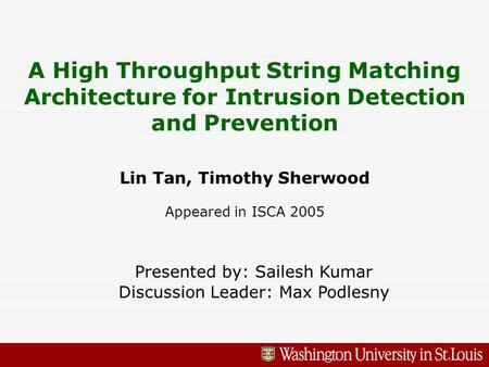 A High Throughput String Matching Architecture for Intrusion Detection and Prevention Lin Tan, Timothy Sherwood Appeared in ISCA 2005 Presented by: Sailesh.