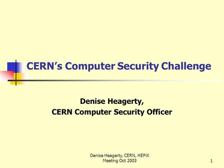 Denise Heagerty, CERN, HEPiX Meeting Oct 20031 CERN's Computer Security Challenge Denise Heagerty, CERN Computer Security Officer.
