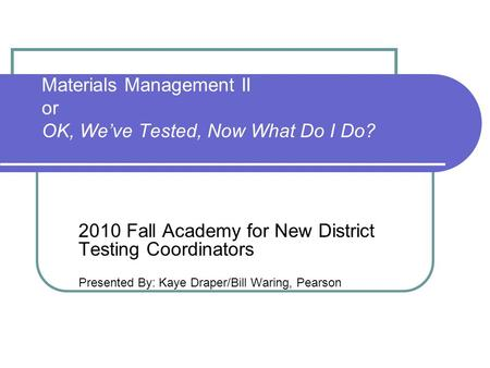 Materials Management II or OK, We've Tested, Now What Do I Do? 2010 Fall Academy for New District Testing Coordinators Presented By: Kaye Draper/Bill Waring,