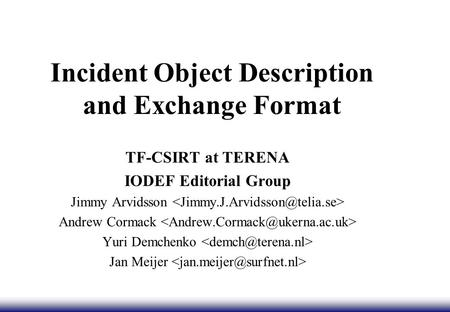 Incident Object Description and Exchange Format TF-CSIRT at TERENA IODEF Editorial Group Jimmy Arvidsson Andrew Cormack Yuri Demchenko Jan Meijer.