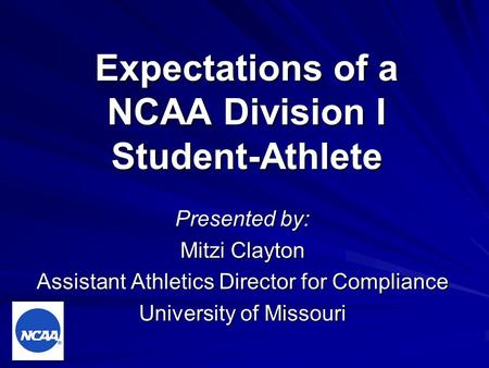 Expectations of a NCAA Division I Student-Athlete Presented by: Mitzi Clayton Assistant Athletics Director for Compliance University of Missouri.