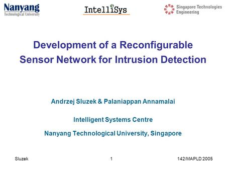 Sluzek 142/MAPLD 20051 Development of a Reconfigurable Sensor Network for Intrusion Detection Andrzej Sluzek & Palaniappan Annamalai Intelligent Systems.