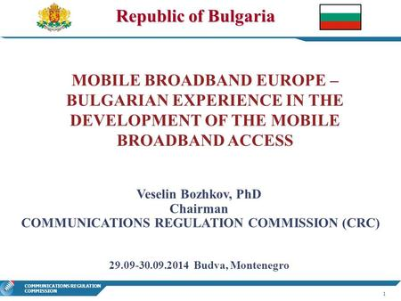 1 COMMUNICATIONS REGULATION COMMISSION Republic of Bulgaria MOBILE BROADBAND EUROPE – BULGARIAN EXPERIENCE IN THE DEVELOPMENT OF THE MOBILE BROADBAND ACCESS.