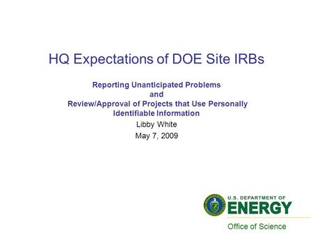 HQ Expectations of DOE Site IRBs Reporting Unanticipated Problems and Review/Approval of Projects that Use Personally Identifiable Information Libby White.