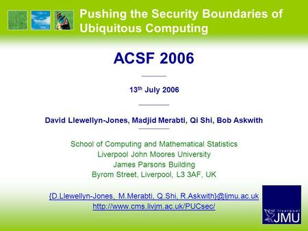 Pushing the Security Boundaries of Ubiquitous Computing ACSF 2006 —————— 13 th July 2006 —————— David Llewellyn-Jones, Madjid Merabti, Qi Shi, Bob Askwith.