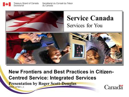 New Frontiers and Best Practices in Citizen- Centred Service: Integrated Services Presentation by Roger Scott-Douglas RDIMS #67803 v. 1 Service Canada.