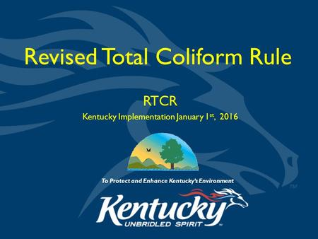 To Protect and Enhance Kentucky's Environment Revised Total Coliform Rule RTCR Kentucky Implementation January 1 st, 2016.