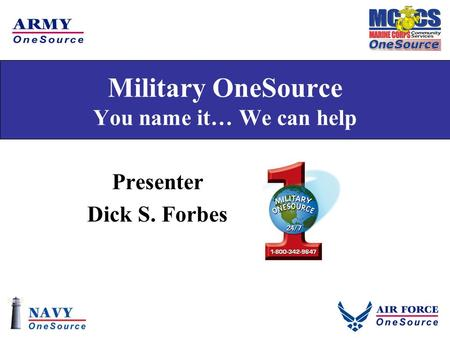 Military OneSource You name it… We can help Presenter Dick S. Forbes.