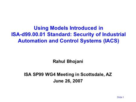 Slide 1 Using Models Introduced in ISA-d99.00.01 Standard: Security of Industrial Automation and Control Systems (IACS) Rahul Bhojani ISA SP99 WG4 Meeting.