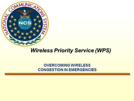 Wireless Priority Service (WPS) OVERCOMING WIRELESS CONGESTION IN EMERGENCIES.