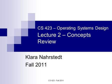CS 423 - Fall 2011 CS 423 – Operating Systems Design Lecture 2 – Concepts Review Klara Nahrstedt Fall 2011.