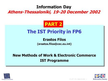EF on IST in FP6 in Greece 19-12-2002 - 1 Information Day Athens-Thessaloniki, 19-20 December 2002 The IST Priority in FP6 Erastos Filos