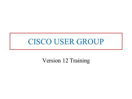 CISCO USER GROUP Version 12 Training. Formally Advanced Computer Aided Dispatch A-CAD.