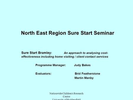 Nationwide Children's Research Centre University of Huddersfield North East Region Sure Start Seminar Sure Start Bramley : An approach to analysing cost-