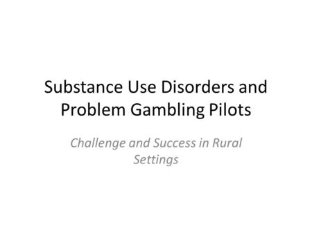 Substance Use Disorders and Problem Gambling Pilots Challenge and Success in Rural Settings.