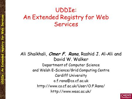 UDDIe: An Extended registry for Web Services UDDIe: An Extended Registry for Web Services Ali Shaikhali, Omer F. Rana, Rashid J. Al-Ali and David W. Walker.