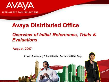 1 © 2007 Avaya Inc. All rights reserved. Avaya – Proprietary & Confidential. Under NDA Avaya - Proprietary & Confidential. For Internal Use Only. Avaya.