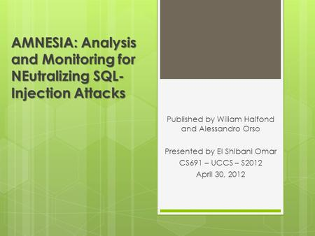 AMNESIA: Analysis and Monitoring for NEutralizing SQL- Injection Attacks Published by Wiliam Halfond and Alessandro Orso Presented by El Shibani Omar CS691.
