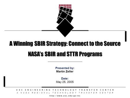 A Winning SBIR Strategy: Connect to the Source NASA's SBIR and STTR Programs U S C E N G I N E E R I N G T E C H N O L O G Y T R A N S F E R C E N T E.