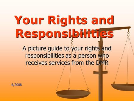 Your Rights and Responsibilities A picture guide to your rights and responsibilities as a person who receives services from the DMR 6/2008.