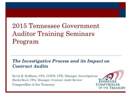 2015 Tennessee Government Auditor Training Seminars Program The Investigative Process and its Impact on Contract Audits Kevin B. Huffman, CPA, CGFM, CFE,