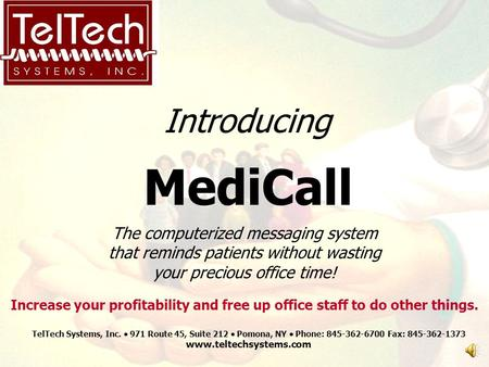 Introducing MediCall The computerized messaging system that reminds patients without wasting your precious office time! TelTech Systems, Inc.  971 Route.