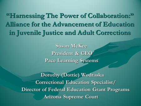 """Harnessing The Power of Collaboration:"" Alliance for the Advancement of Education in Juvenile Justice and Adult Corrections Susan McKee Susan McKee President."
