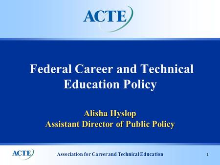Association for Career and Technical Education 1 Alisha Hyslop Assistant Director of Public Policy Federal Career and Technical Education Policy.