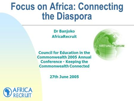Focus on Africa: Connecting the Diaspora Dr Banjoko AfricaRecruit Council for Education in the Commonwealth 2005 Annual Conference - Keeping the Commonwealth.