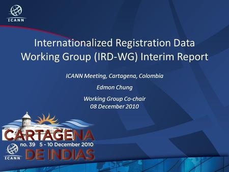 Internationalized Registration Data Working Group (IRD-WG) Interim Report ICANN Meeting, Cartagena, Colombia Edmon Chung Working Group Co-chair 08 December.
