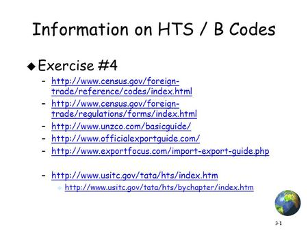 3-1 Information on HTS / B Codes  Exercise #4 –http://www.census.gov/foreign- trade/reference/codes/index.htmlhttp://www.census.gov/foreign- trade/reference/codes/index.html.