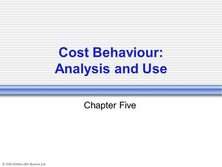 © 2006 McGraw-Hill Ryerson Ltd.. Chapter Five Cost Behaviour: Analysis and Use.
