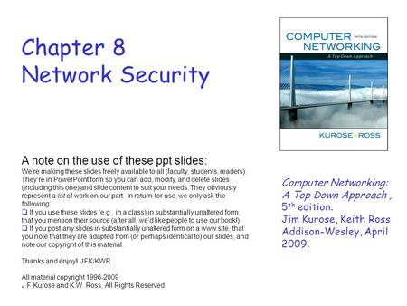 Chapter 8 Network Security A note on the use of these ppt slides: We're making these slides freely available to all (faculty, students, readers). They're.