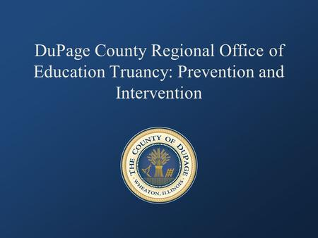 DuPage County Regional Office of Education Truancy: Prevention and Intervention.