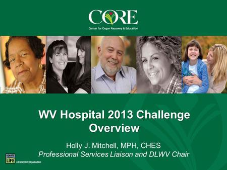 800-DONORS-7 core.org WV Hospital 2013 Challenge Overview Holly J. Mitchell, MPH, CHES Professional Services Liaison and DLWV Chair.