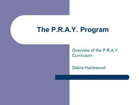 Overview of the P.R.A.Y. Curriculum Debra Hazlewood The P.R.A.Y. Program.