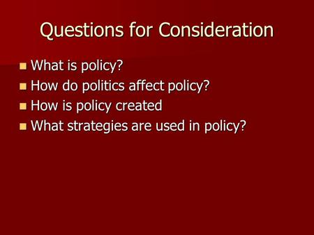 Questions for Consideration What is policy? What is policy? How do politics affect policy? How do politics affect policy? How is policy created How is.