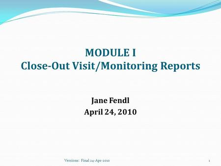 MODULE I Close-Out Visit/Monitoring Reports Jane Fendl April 24, 2010 1Versions: Final 24-Apr-2010.