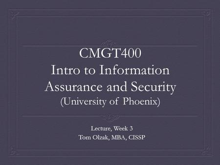 CMGT400 Intro to Information Assurance and Security (University of Phoenix) Lecture, Week 3 Tom Olzak, MBA, CISSP.
