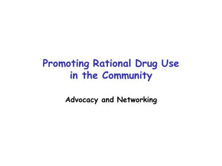 Promoting Rational Drug Use in the Community Advocacy and Networking.