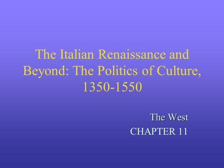 The Italian Renaissance and Beyond: The Politics of Culture, 1350-1550 The West CHAPTER 11.